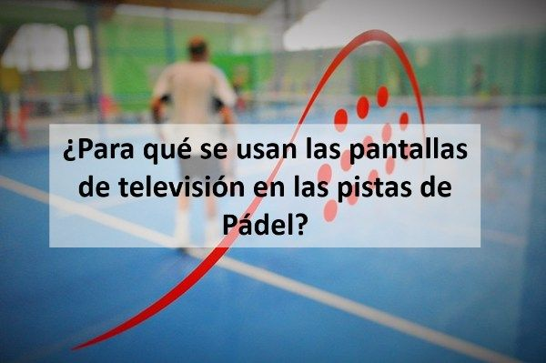 ¿Para qué se usan las pantallas de televisión en las pistas de Padel?